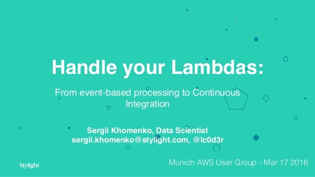 Handle your Lambdas: From event-based processing to Continuous Integration Sergii Khomenko, Data Scientist sergii.khomenko...