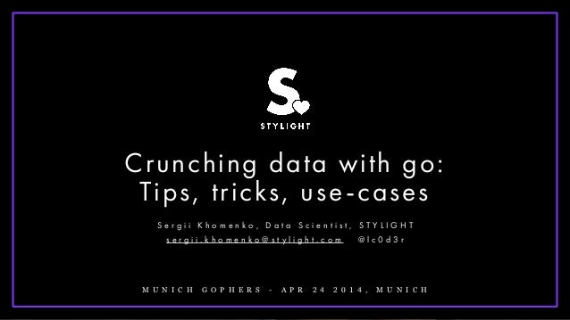 ! Crunching data with go: Tips, tricks, use-cases S e r g i i K h o m e n k o , D a t a S c i e n t i s t , S T Y L I G H ...