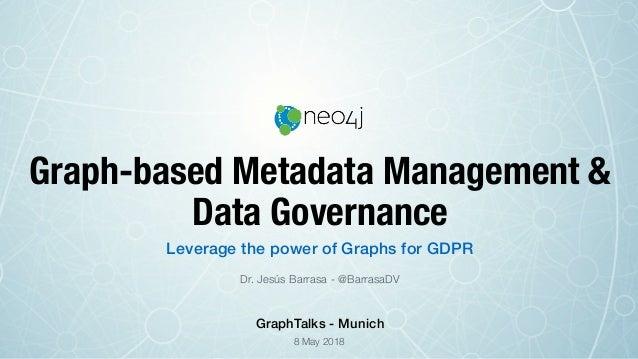 Graph-based Metadata Management & Data Governance Dr. Jesús Barrasa - @BarrasaDV Leverage the power of Graphs for GDPR 8 M...