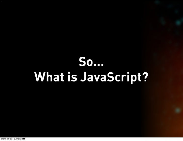 So...                          What is JavaScript?Donnerstag, 5. Mai 2011