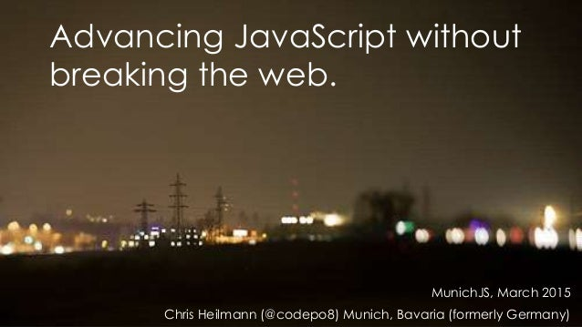 Advancing JavaScript without breaking the web. MunichJS, March 2015 Chris Heilmann (@codepo8) Munich, Bavaria (formerly Ge...