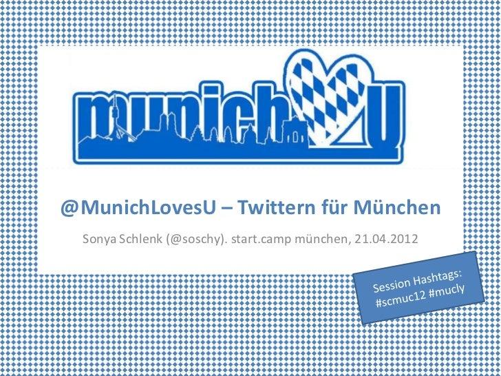 @MunichLovesU – Twittern für München  Sonya Schlenk (@soschy). start.camp münchen, 21.04.2012