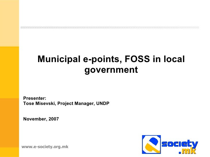 Municipal e-points, FOSS in local government Presenter:  Tose Misevski, Project Manager, UNDP November, 2007