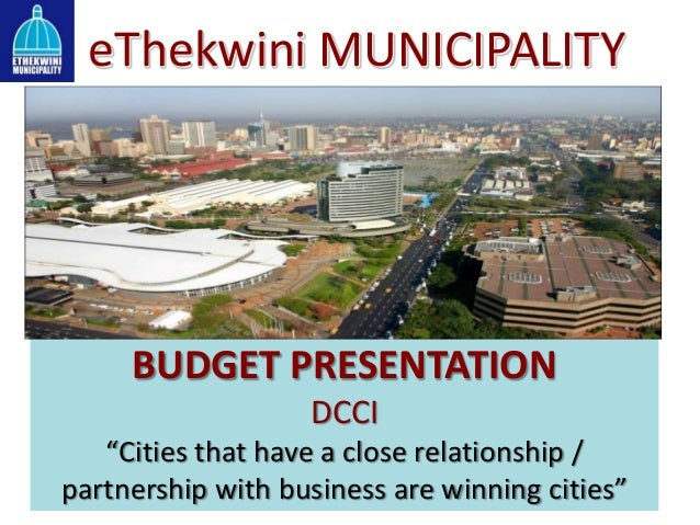 """eThekwini MUNICIPALITYBUDGET PRESENTATIONDCCI""""Cities that have a close relationship /partnership with business are winning..."""