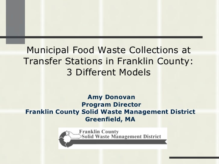 Municipal Food Waste Collections at Transfer Stations in Franklin County: 3 Different Models Amy Donovan Program Director ...