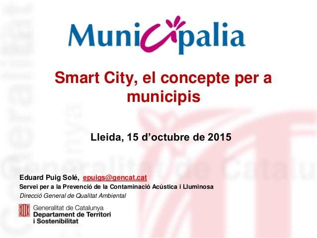 Smart City, el concepte per a municipis Eduard Puig Solé, epuigs@gencat.cat Servei per a la Prevenció de la Contaminació A...