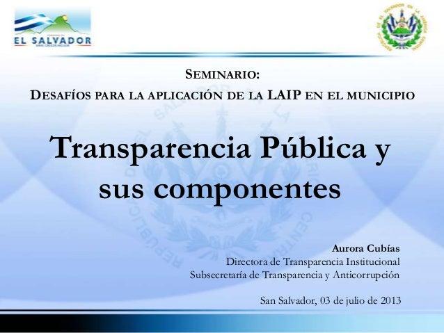 SEMINARIO: DESAFÍOS PARA LA APLICACIÓN DE LA LAIP EN EL MUNICIPIO Transparencia Pública y sus componentes Aurora Cubías Di...