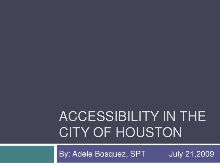Accessibility in the city of houston<br />By: Adele Bosquez, SPT  July 21,2009<br />