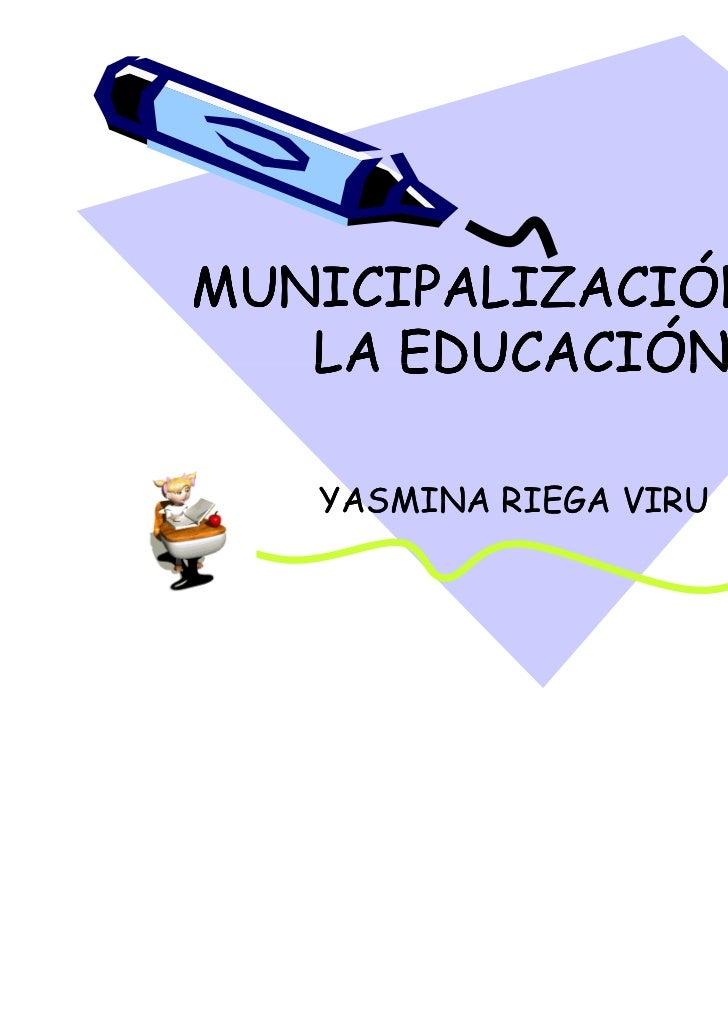 MUNICIPALIZACIÓN DE   LA EDUCACIÓN   YASMINA RIEGA VIRU