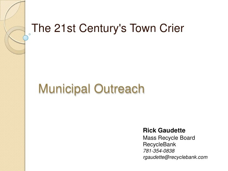 The 21st Century's Town Crier<br />Municipal Outreach <br />Rick Gaudette<br />Mass Recycle Board<br />RecycleBank <br />7...