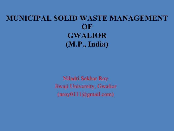 Niladri Sekhar Roy Jiwaji University, Gwalior (nroy0111@gmail.com) MUNICIPAL SOLID WASTE MANAGEMENT OF GWALIOR (M.P., Indi...