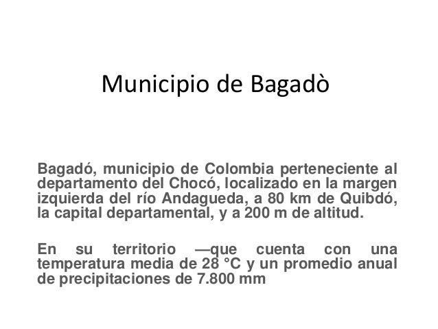 Municipio de Bagadò Bagadó, municipio de Colombia perteneciente al departamento del Chocó, localizado en la margen izquier...