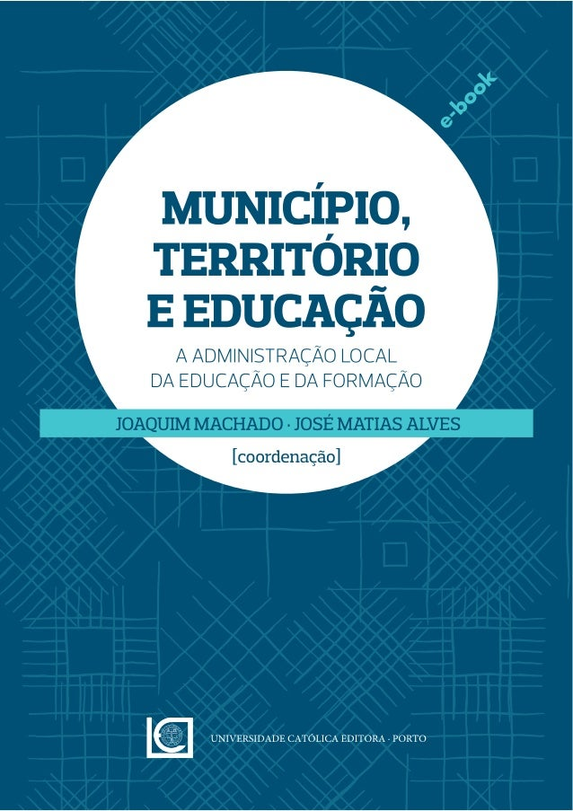 Município, Território e Educação – A administração local da educação e da formação Coordenação · JOAQUIM MACHADO & JOSÉ MA...