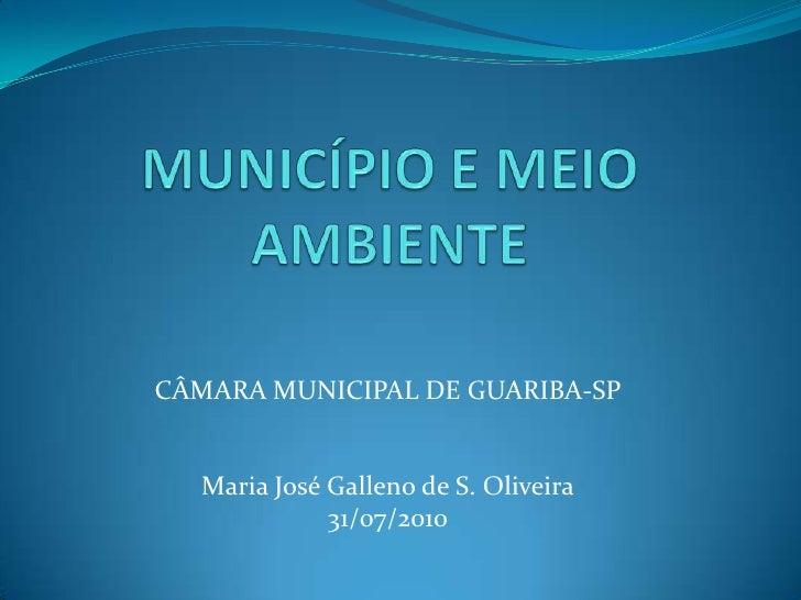 MUNICÍPIO E MEIO AMBIENTE<br />CÂMARA MUNICIPAL DE GUARIBA-SP<br />Maria José Galleno de S. Oliveira<br />31/07/2010<br />