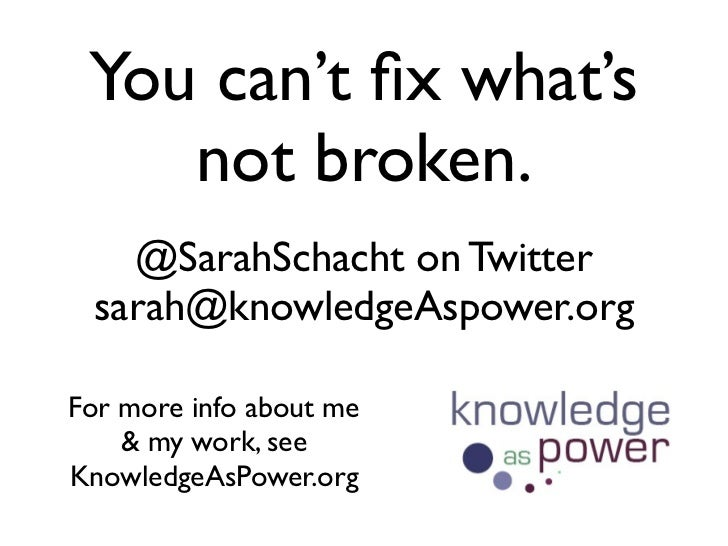 You can't fix what's    not broken.   @SarahSchacht on Twitter sarah@knowledgeAspower.orgFor more info about me    & my wor...