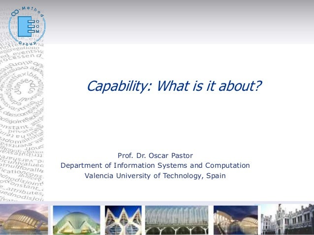 © Capability: What is it about? Prof. Dr. Oscar Pastor Department of Information Systems and Computation Valencia Universi...