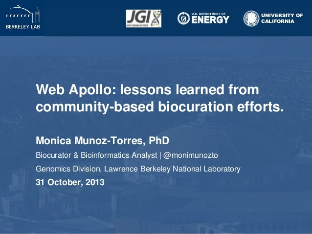 UNIVERSITY OF CALIFORNIA  Web Apollo: lessons learned from community-based biocuration efforts. Monica Munoz-Torres, PhD B...