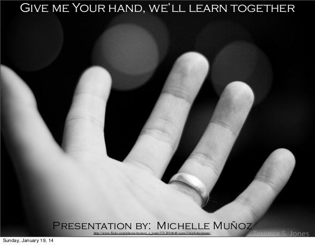 Give me Your hand, we'll learn together  Presentation by: Michelle Muñoz http://www.flickr.com/photos/terence_s_jones/5212...