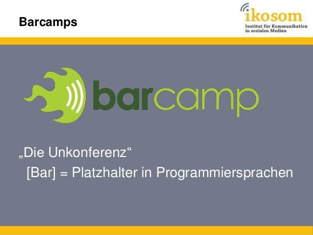 Barcamps  1.  Vorgegeben sind: (allgemeines) Thema und Location 2. Mitgebracht werden: Wissen und Erfahrung (+ Mitteilungs...