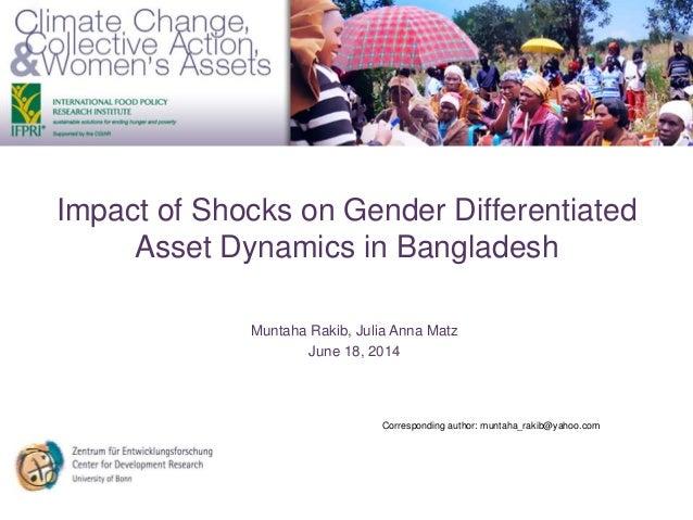 Impact of Shocks on Gender Differentiated Asset Dynamics in Bangladesh Muntaha Rakib, Julia Anna Matz June 18, 2014 Corres...