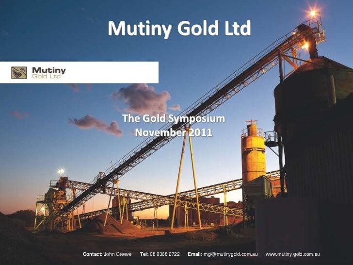 Mutiny Gold Ltd               The Gold Symposium                 November 2011Contact: John Greeve   Tel: 08 9368 2722   E...