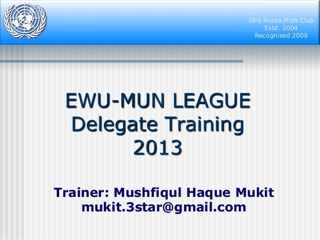 DPS Noida MUN Club Estd. 2004 Recognised 2008  EWU-MUN LEAGUE Delegate Training 2013 Trainer: Mushfiqul Haque Mukit mukit....