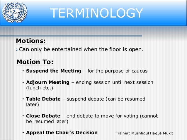 TERMINOLOGY Motions: Can  only be entertained when the floor is open.  Motion To: • Suspend the Meeting – for the purpose...