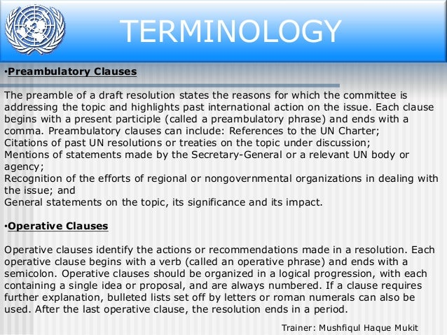 TERMINOLOGY •Preambulatory Clauses The preamble of a draft resolution states the reasons for which the committee is addres...