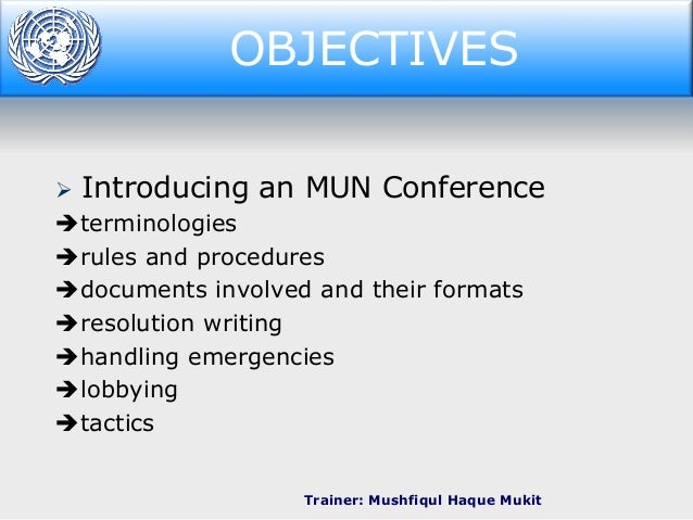 OBJECTIVES Objectives   Introducing an MUN Conference  terminologies rules and procedures documents involved and their...