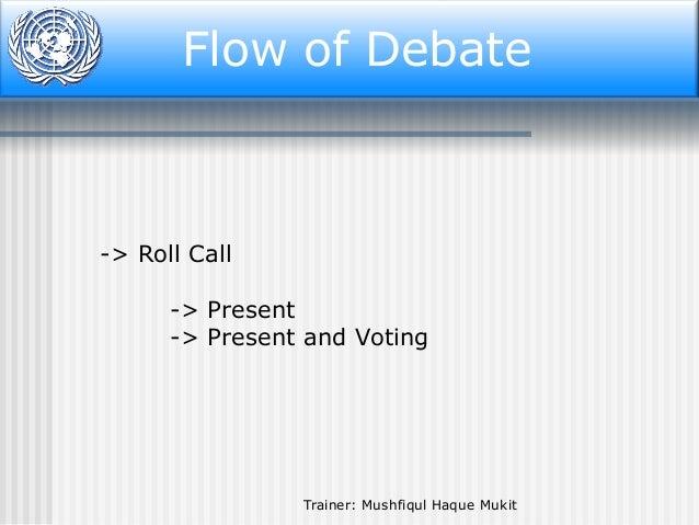 Flow of Debate  -> Roll Call -> Present -> Present and Voting  Trainer: Mushfiqul Haque Mukit