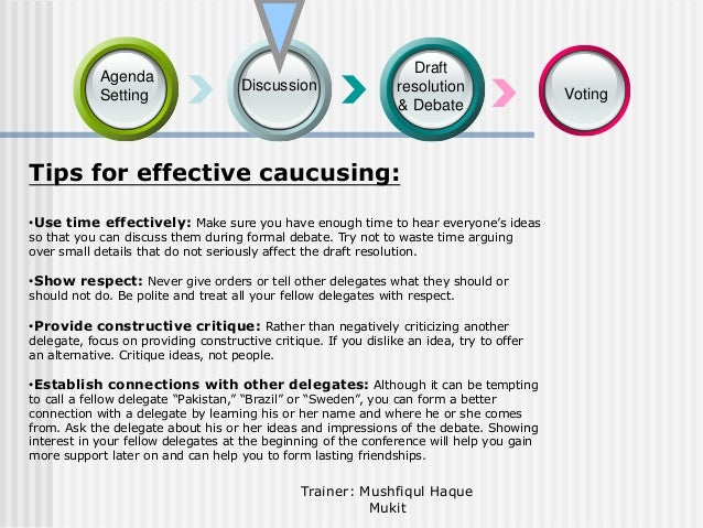 Agenda Setting  Discussion  Draft resolution & Debate  Tips for effective caucusing: •Use time effectively: Make sure you ...