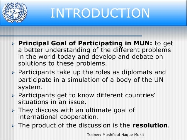 INTRODUCTION Introduction         Principal Goal of Participating in MUN: to get a better understanding of the differ...