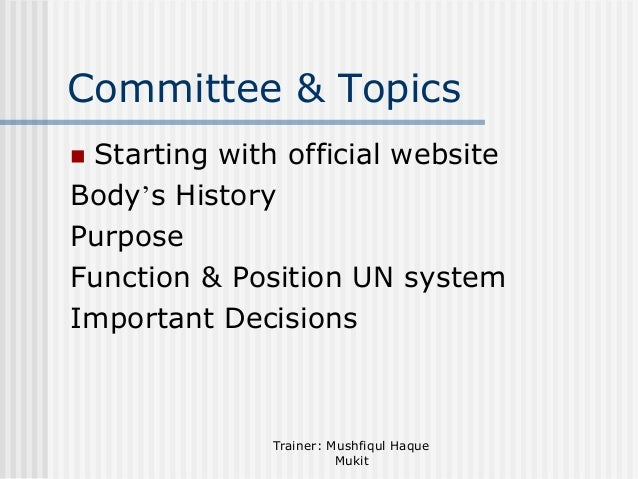 Committee & Topics Starting with official website Body's History Purpose Function & Position UN system Important Decisions...