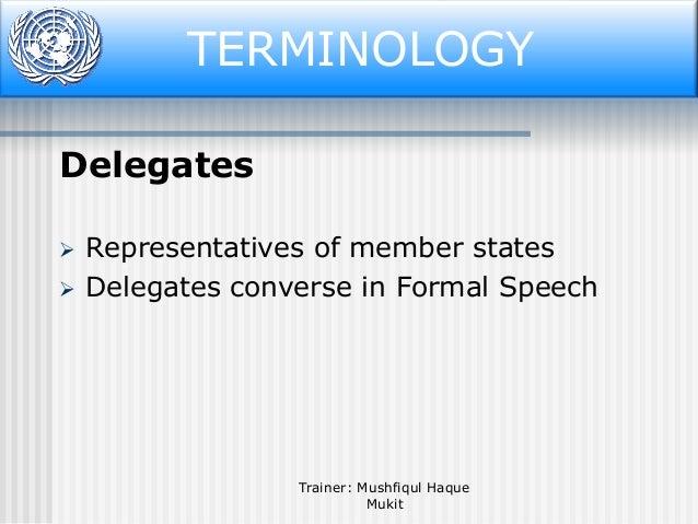 Terminology TERMINOLOGY Delegates    Representatives of member states Delegates converse in Formal Speech  Trainer: Mush...
