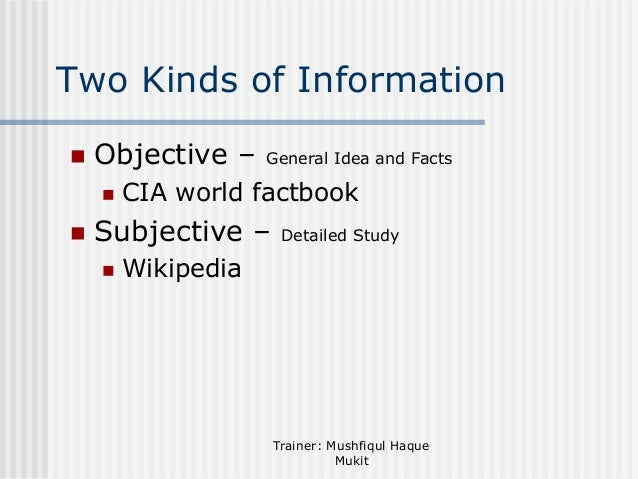 Two Kinds of Information   Objective –     General Idea and Facts  CIA world factbook  Subjective –   Detailed Study  ...