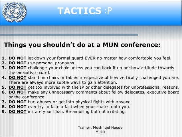 TACTICS :P  Things you shouldn't do at a MUN conference: 1. DO NOT let down your formal guard EVER no matter how comfortab...