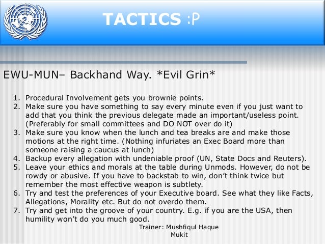 TACTICS :P EWU-MUN– Backhand Way. *Evil Grin* 1. Procedural Involvement gets you brownie points. 2. Make sure you have som...