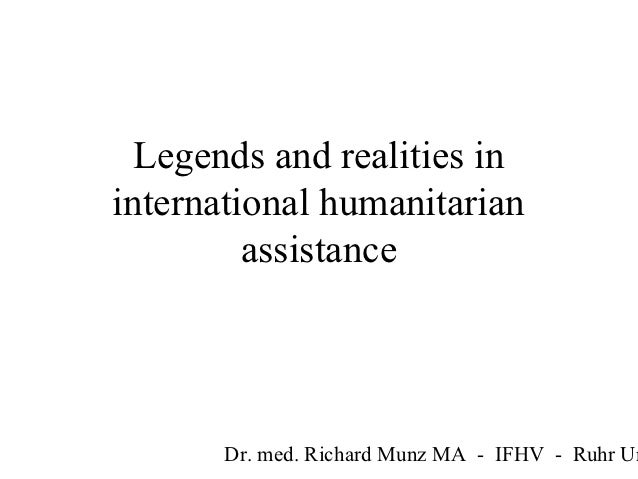 Legends and realities ininternational humanitarian         assistance       Dr. med. Richard Munz MA - IFHV - Ruhr Un