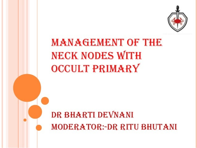 MANAGEMENT OF THE NECK NODES WITH OCCULT PRIMARY DR bHARTI DEvNANI MODERATOR:-DR RITU bHUTANI