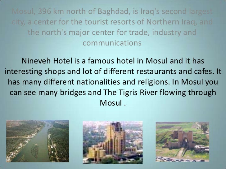 Nineveh Hotel is a famous hotel in Mosul and it has interesting shops and lot of different restaurants and cafes. It has m...