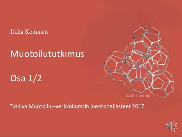 Ilkka Kettunen Muotoilututkimus Osa 1/2 Tutkiva Muotoilu –verkkokurssin luentoheijasteet 2017 Jussi Timonen