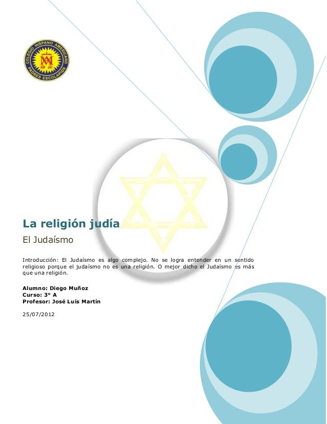 La religión judía El Judaísmo Introducción: El Judaísmo es algo complejo. No se logra entender en un sentido religioso por...