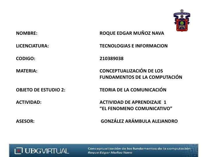 NOMBRE: ROQUE EDGAR MUÑOZ NAVA<br /><br />LICENCIATURA:TECNOLOGIAS E INFORMACION<br />CODIGO: 210389038<br /><...