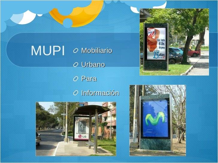 MUPI <ul><li>Mobiliario </li></ul><ul><li>Urbano </li></ul><ul><li>Para </li></ul><ul><li>Información </li></ul>