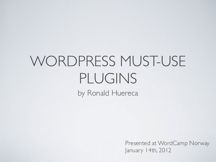 WORDPRESS MUST-USE    PLUGINS     by Ronald Huereca                  Presented at WordCamp Norway                  January...