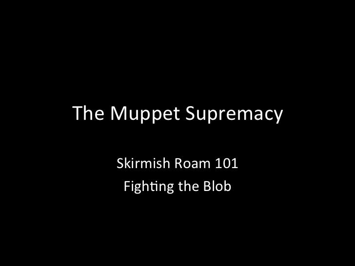 The Muppet Supremacy           Skirmish Roam 101      Figh8ng the Blob