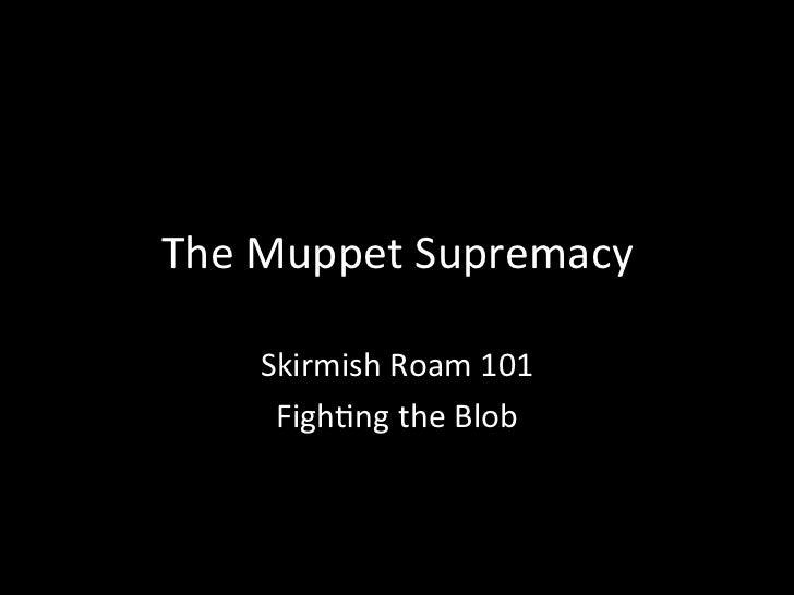 TheMuppetSupremacy        SkirmishRoam101     Figh8ngtheBlob