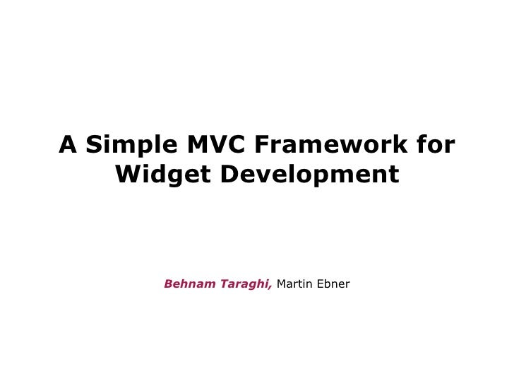 A Simple MVC Framework for Widget Development <ul><li>Behnam Taraghi,  Martin Ebner </li></ul>