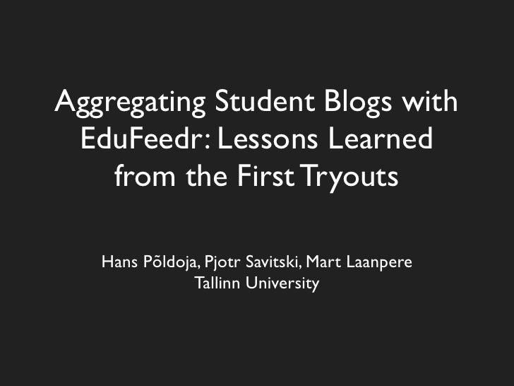 Aggregating Student Blogs with  EduFeedr: Lessons Learned     from the First Tryouts     Hans Põldoja, Pjotr Savitski, Mar...