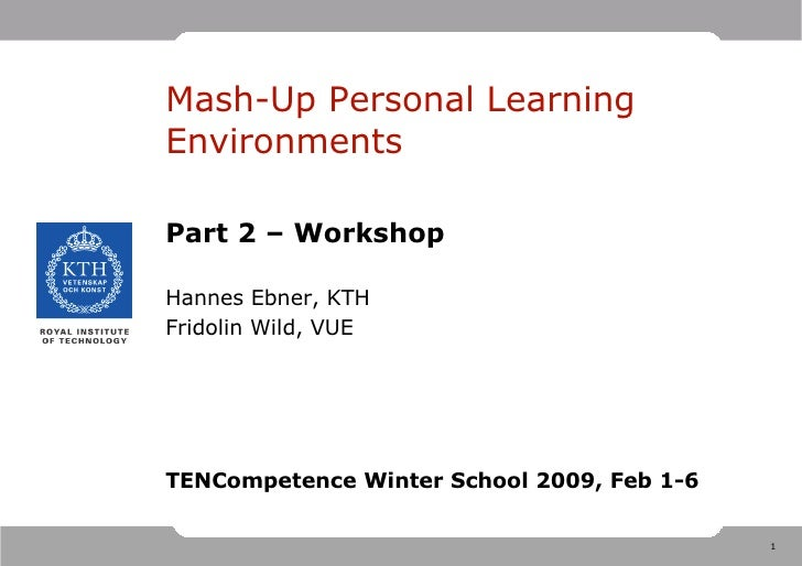 Mash-Up Personal Learning Environments  Part 2 – Workshop  Hannes Ebner, KTH Fridolin Wild, VUE     TENCompetence Winter S...